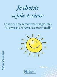 Ebook à téléchargement gratuit au format pdf Je choisis la joie de vivre  - Déraciner mes émotions désagréables ; Cultiver ma cohérence émotionnelle