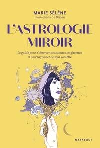 Marie Sélène - L'astrologie miroir - Le guide pour s'observer sous toutes ses facettes et oser rayonner de tout son être.