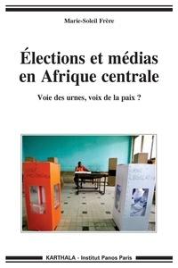 Marie-Soleil Frère - Elections et médias en Afrique Centrale - Voie des urnes, voix de la paix ?.