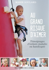 Marie Soulard - Au grand risque d'aimer - Témoignages d'enfants malades ou handicapés.