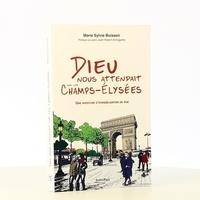 Marie-Sylvie Buisson - Dieu nous attendait sur les Champs-Elysées - Une aventure d'évangélisation de rue.