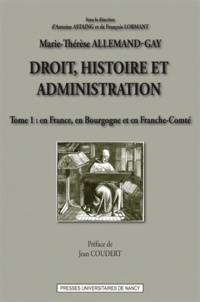 Marie-Thérèse Allemand-Gay - Droit, histoire et administration - Tome 1, En France, en Bourgogne et en Franche-Comté.