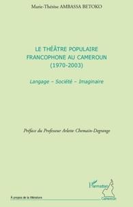Marie-Thérèse Ambassa Betoko - Le théâtre populaire francophone au Cameroun (1970-2003) - Langage, société, imaginaire.