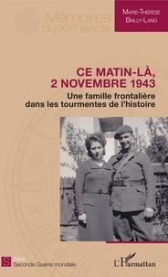 Marie-Thérèse Bailly-Lang - Ce matin-là, 2 novembre 1943 - Une famille frontalière dans les tourmentes de l'histoire.