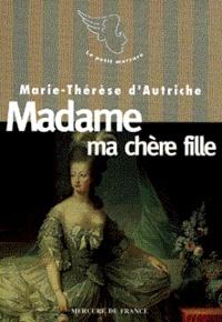 Marie-Thérèse d'Autriche - Le XVIIIe siècle des femmes  : Madame ma chère fille.
