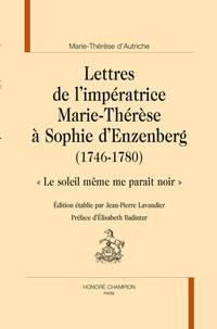 """Marie-Thérèse d'Autriche et Jean-Pierre Lavandier - Lettres de l'impératrice Marie-Thérèse à Sophie d'Enzenberg (1746-1780) - """"Le soleil même me paraît noir""""."""