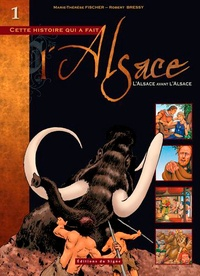 Marie-Thérèse Fischer et Robert Bressy - Cette histoire qui a fait l'Alsace Tome 1 : L'Alsace avant l'Alsace.