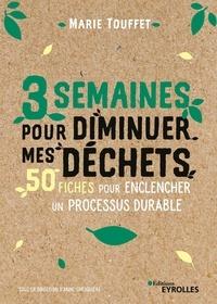 Marie Touffet - 3 semaines pour diminuer mes déchets - 50 fiches simples et efficaces pour enclencher un processus durable.