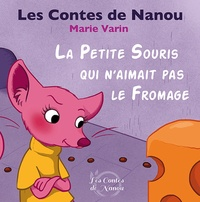 Marie Varin - Les contes de Nanou  : La petite souris qui n'aimait pas le fromage.