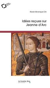 Marie-Véronique Clin - Idées reçues sur Jeanne d'Arc.