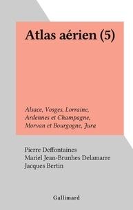 Mariel Jean-Brunhes Delamarre et Pierre Deffontaines - Atlas aérien (5) - Alsace, Vosges, Lorraine, Ardennes et Champagne, Morvan et Bourgogne, Jura.