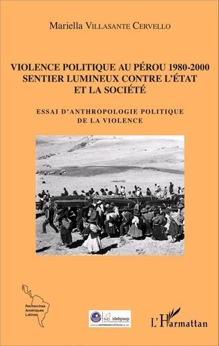 Mariella Villasante Cervello - Violence politique au Pérou 1980-2000, Sentier lumineux contre l'Etat et la société - Essai d'anthropologie politique de la violence.