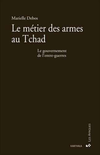 Marielle Debos - Le métier des armes au Tchad - Le gouvernement de l'entre-guerres.