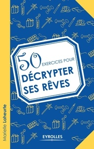 50 exercices pour décrypter ses rêves - Marielle Laheurte  