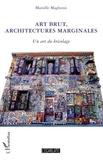 Marielle Magliozzi - Art brut, architectures marginales - Un art du bricolage.