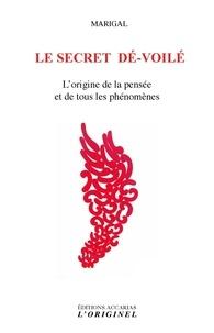Marigal - Le secret dé-voilé - L'origine de la pensée et de tous les phénomènes.