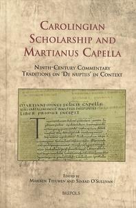 Mariken Teeuwen et Sinéad O'Sullivan - Carolingian Scholarship and Martianus Capella - Ninth-Century Commentary Traditions on De nuptiis in Context.
