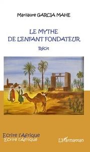Marilaure Garcia Mahé - Le mythe de l'enfant fondateur.