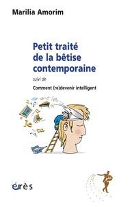 Marilia Amorim - Petit traité de la bêtise contemporaine - Suivi de Comment (re)devenir intelligent.