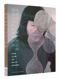 Marilyn Chase - Everything She Touched - The Life of Ruth Asawa.