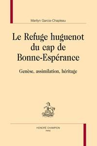 Marilyn Garcia-Chapleau - Le Refuge huguenot du cap de Bonne-Espérance - Genèse, assimilation, héritage.