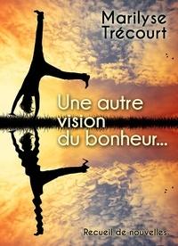 Marilyse Trécourt - Une autre vision du bonheur....