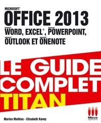 Marina Mathias et Elisabeth Ravey - Office 2013 - Le guide complet Titan.