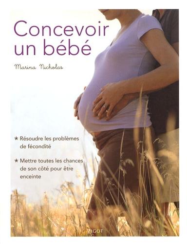 Marina Nicholas - Concevoir un bébé - Résoudre les problèmes de fécondité, mettre toutes les chances de son côté pour être enceinte.
