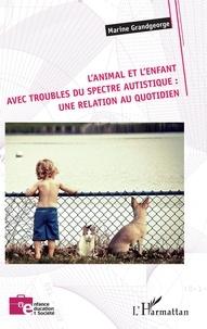 Marine Grandgeorge - L'animal et l'enfant avec troubles du spectre autistique : une relation au quotidien.