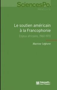 Marine Lefèvre - Le soutien américain à la Francophonie - Enjeux africains, 1960-1970.