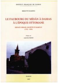 Marino Brigitte - Le faubourg du Midan à Damas à l'époque ottomane, espace urbain, société et habitat.