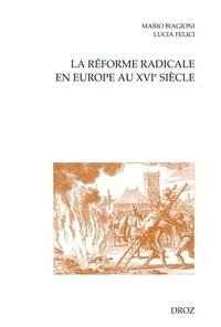 Mario Biagioni et Lucia Felici - La réforme radicale en Europe au XVIe siècle.