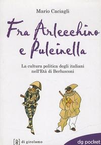 Mario Caciagli - Fra Arlecchino et Pulcinella - La cultura politica degli italiani nell'Età di Berlusconi.