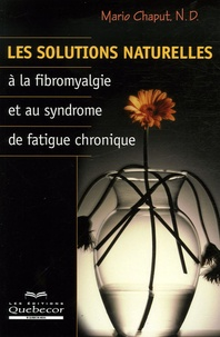 Mario Chaput N. D - Les solutions naturelles à la fibromyalgie et au syndrome de fatigue chronique.