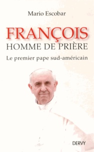 Mario Escobar - François, homme de prière - Le premier pape sud-américain.