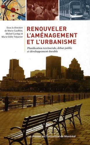 Mario Gauthier et Michel Gariépy - Renouveler l'aménagement et l'urbanisme - Planification territoriale, débat public et développement durable.