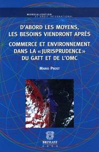 """Mario Prost - D'abord les moyens, les besoins viendront après - Commerce et environnement dans la """"jurisprudence"""" du GATT et de l'OMC."""