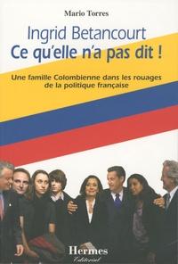 Mario Torres - Ingrid Betancourt Ce qu'elle n'a pas dit ! - Une famille Colombienne dans les rouages de la politique française.