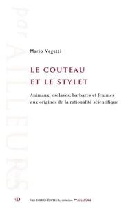 Mario Vegetti - Le couteau et le stylet - Animaux, esclaves, femmes et hommes aux origines de la rationalité scientifique.
