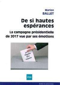 Marion Ballet - De si hautes espérances - La campagne présidentielle de 2017 vue par ses émotions.
