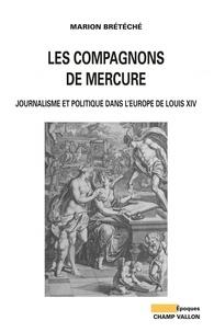 Marion Brétéché - Les compagnons de Mercure - Journalisme et politique dans l'Europe de Louis XIV.