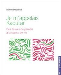 Marion Dapsance - Je m'appelais Kaoutar - Des fleuves du paradis à la source vive.