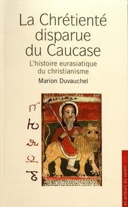 Marion Duvauchel - La chrétienté disparue du Caucase - L'histoire eurasiatique du christianisme.