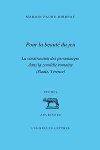 Marion Faure-Ribreau - Pour la beauté du jeu - La construction des personnages dans la comédie romaine (Plaute, Térence).