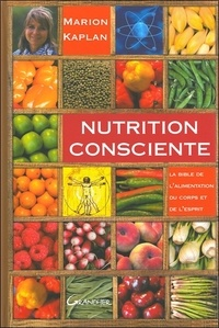 Marion Kaplan - Nutrition consciente - La bible de l'alimentation du corps et de l'esprit.