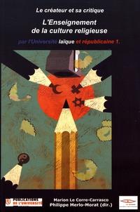 Marion Le Corre-Carrasco et Philippe Merlo-Morat - Le créateur et sa critique - Tome 7, L'enseignement de la culture religieuse par l'université laïque et républicaine Volume 1.