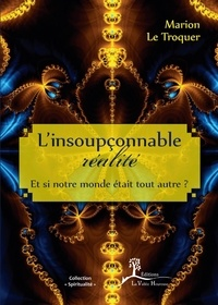 Marion Le Troquer - L'insoupçonnable réalité - Et si notre monde était tout autre ?.