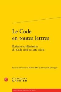 Marion Mas et François Kerlouégan - Le code en toutes lettres - Ecriture et réécritures du code civil au XIXe siècle.