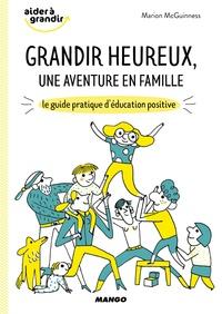 Marion McGuiness - Grandir heureux, une aventure en famille - Le guide pratique d'éducation positive.