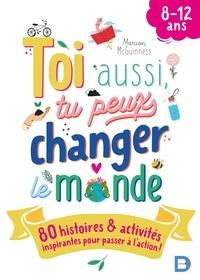 Marion McGuinness - Toi aussi, tu peux changer le monde - 80 histoires & activités inspirantes pour passer à l'action !.
